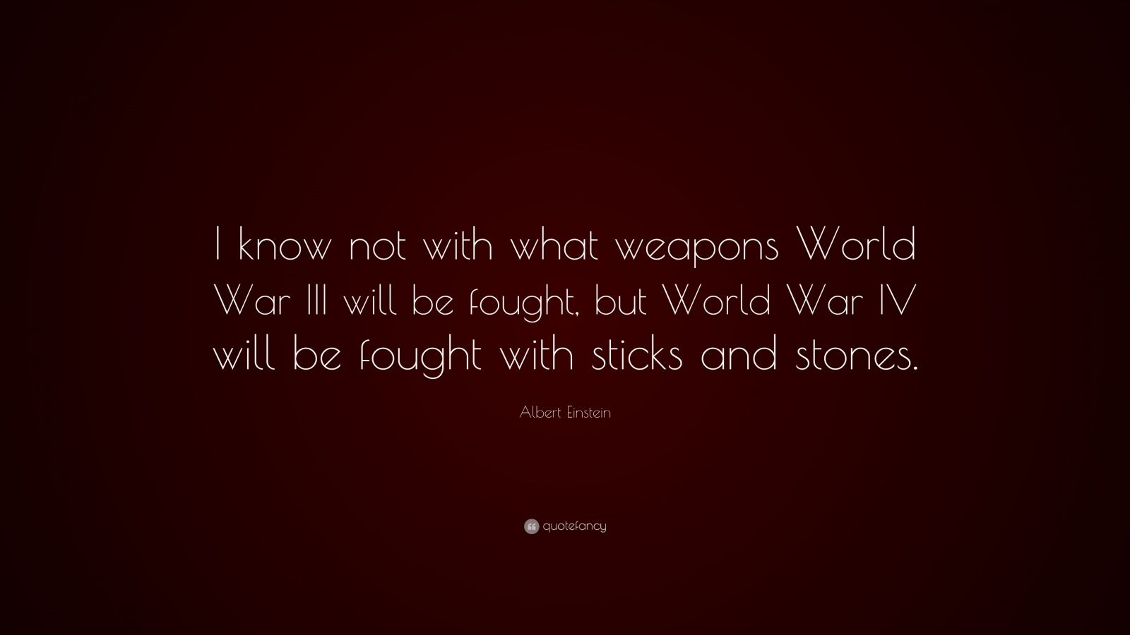 "Albert Einstein Quote: ""I know not with what weapons World War III will be fought, but World War IV will be fought with sticks and stones."""