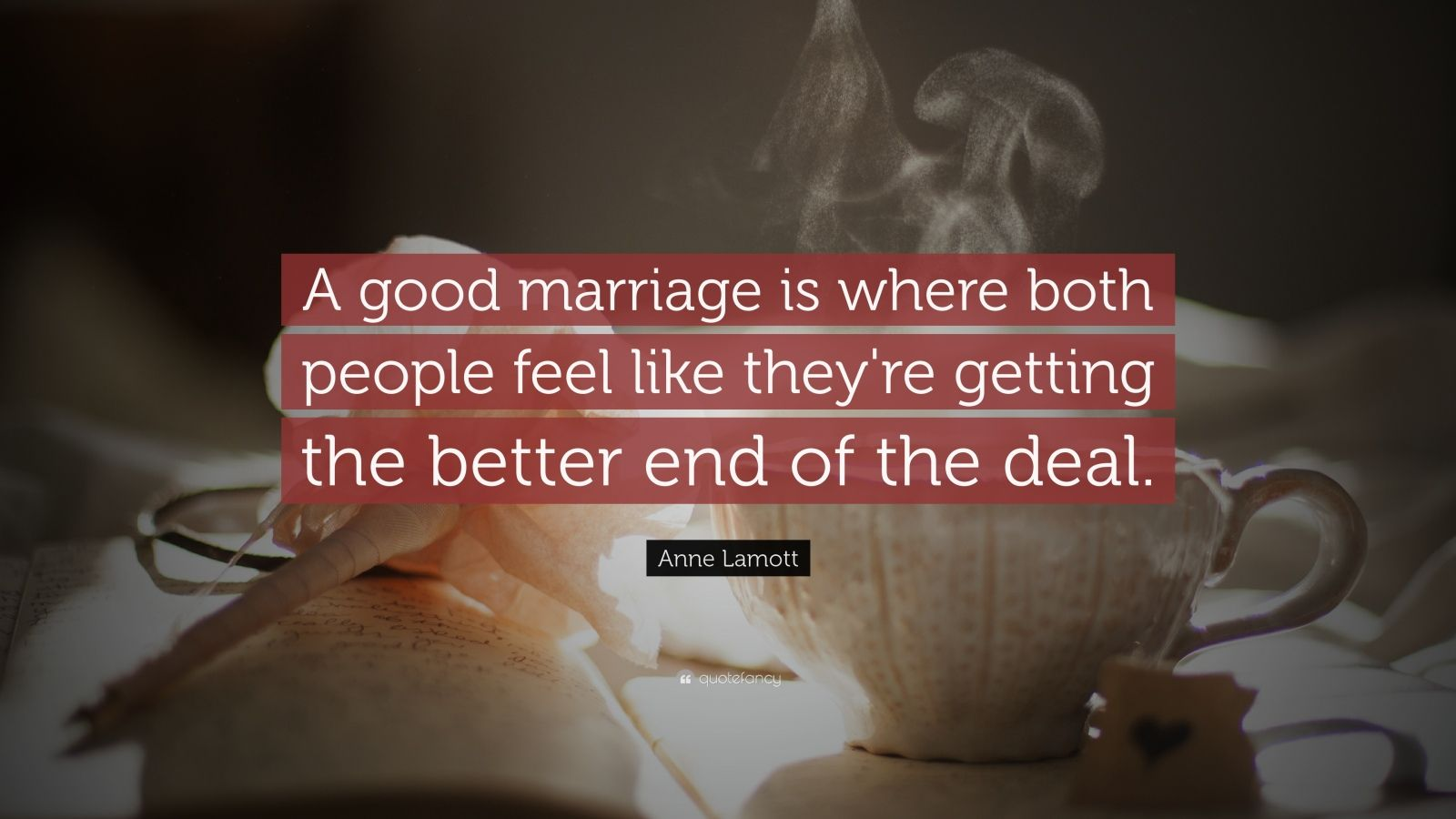 "Anne Lamott Quote: ""A good marriage is where both people feel like they're getting the better end of the deal."""
