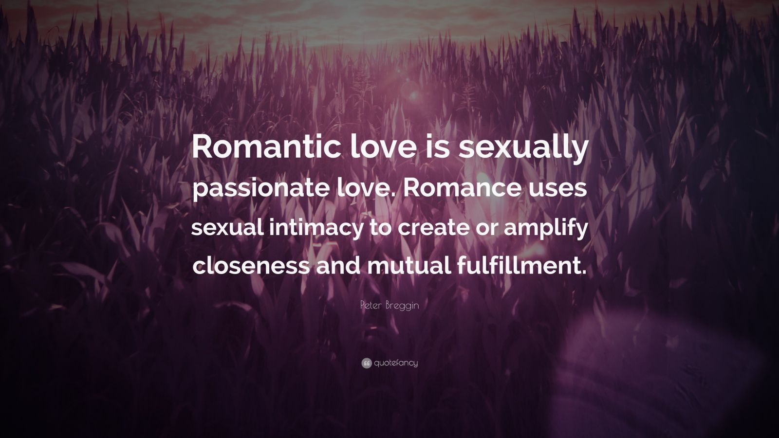 """Peter Breggin Quote: """"Romantic love is sexually passionate love. Romance uses sexual intimacy to create or amplify closeness and mutual fulfillment."""""""