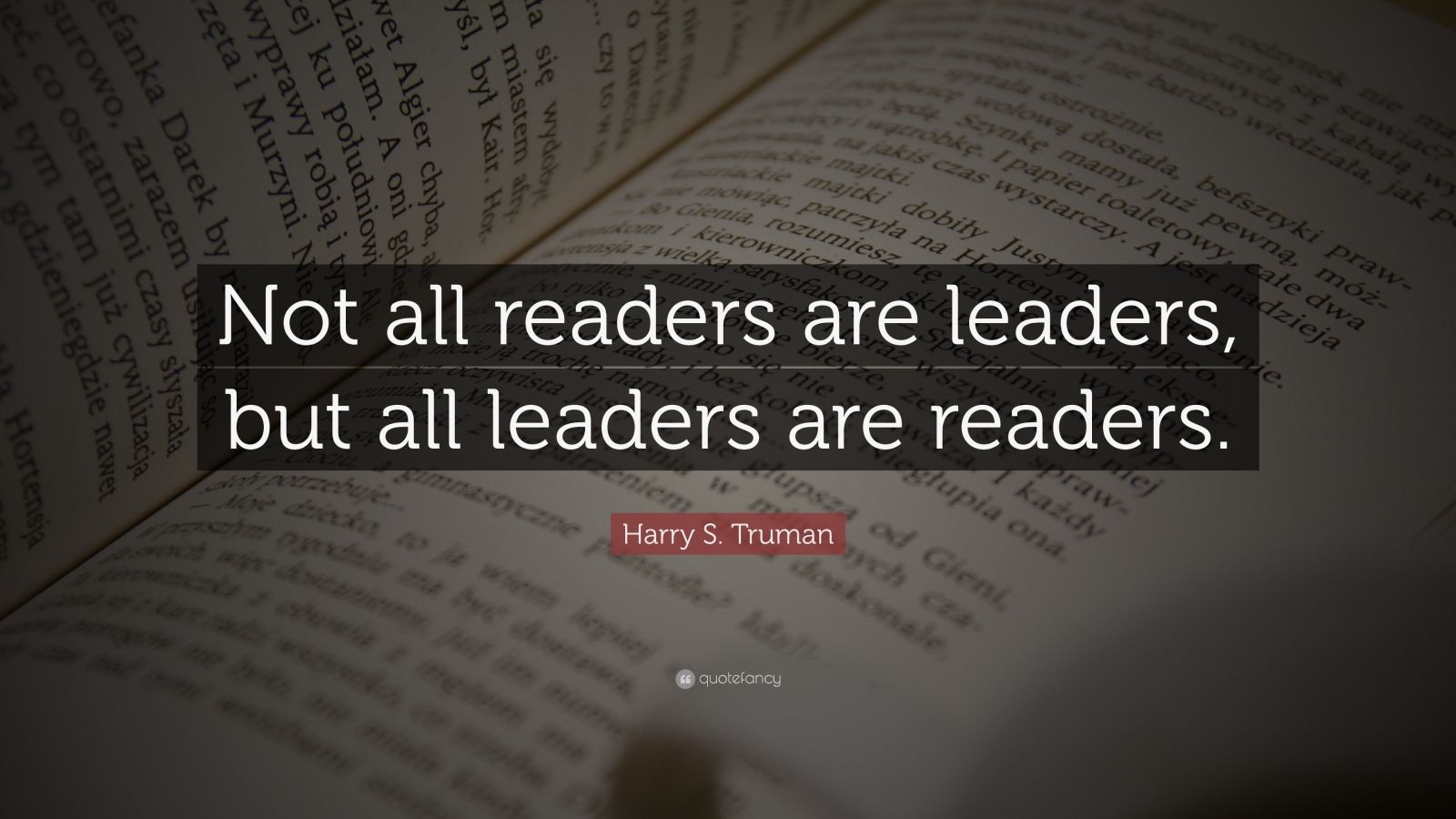 "Leadership Quotes: ""Not all readers are leaders, but all leaders are readers."" — Harry S. Truman"