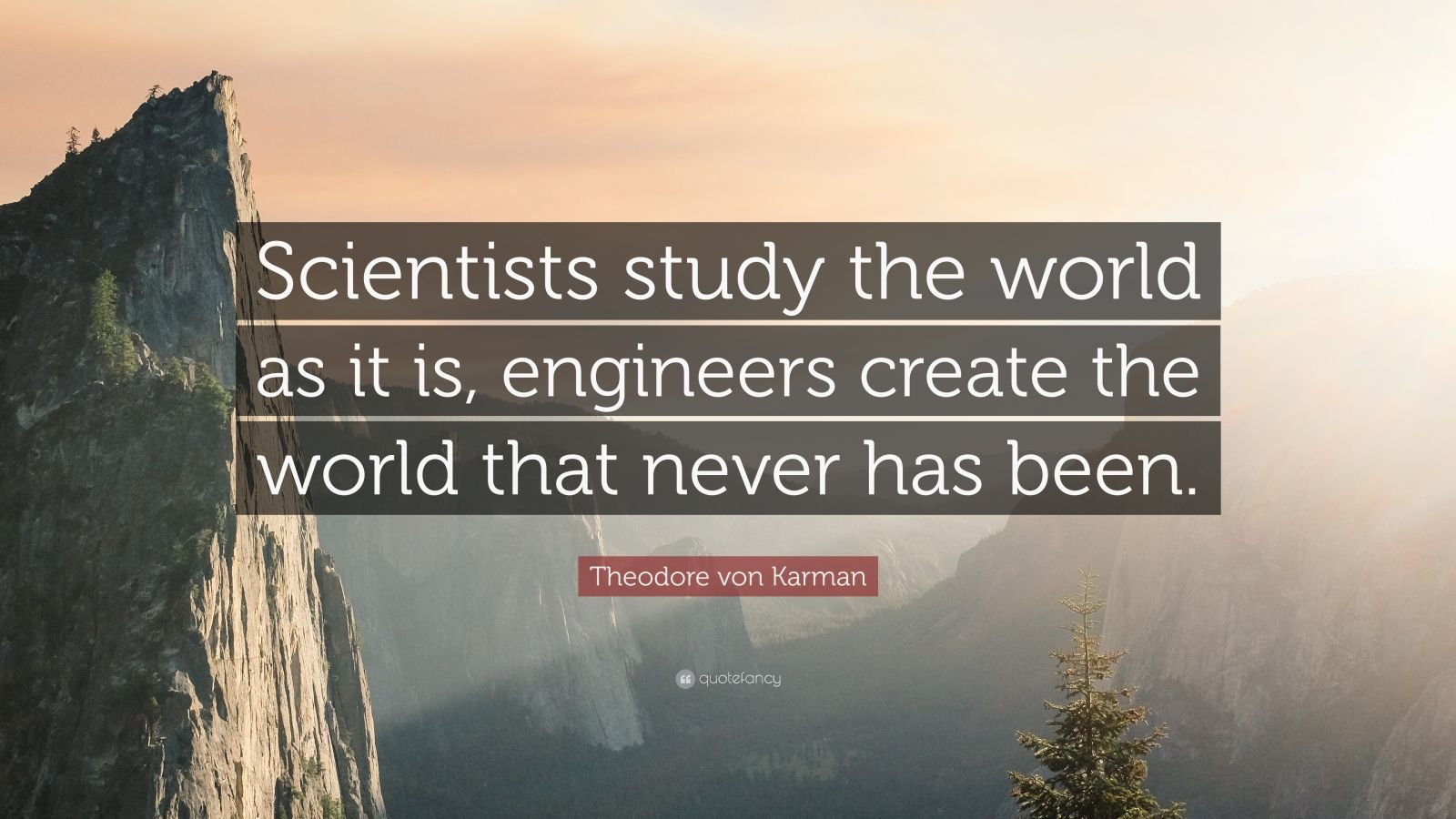 "Theodore von Karman Quote: ""Scientists study the world as it is, engineers create the world that never has been."""