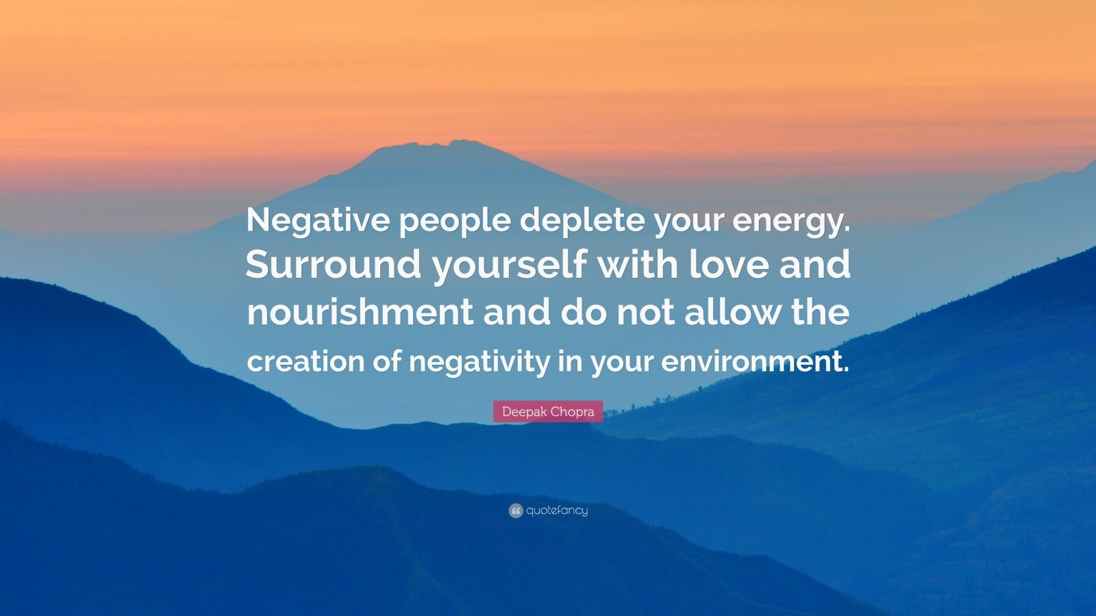 """Deepak Chopra Quote: """"Negative people deplete your energy. Surround yourself with love and nourishment and do not allow the creation of negativity in your environment."""""""