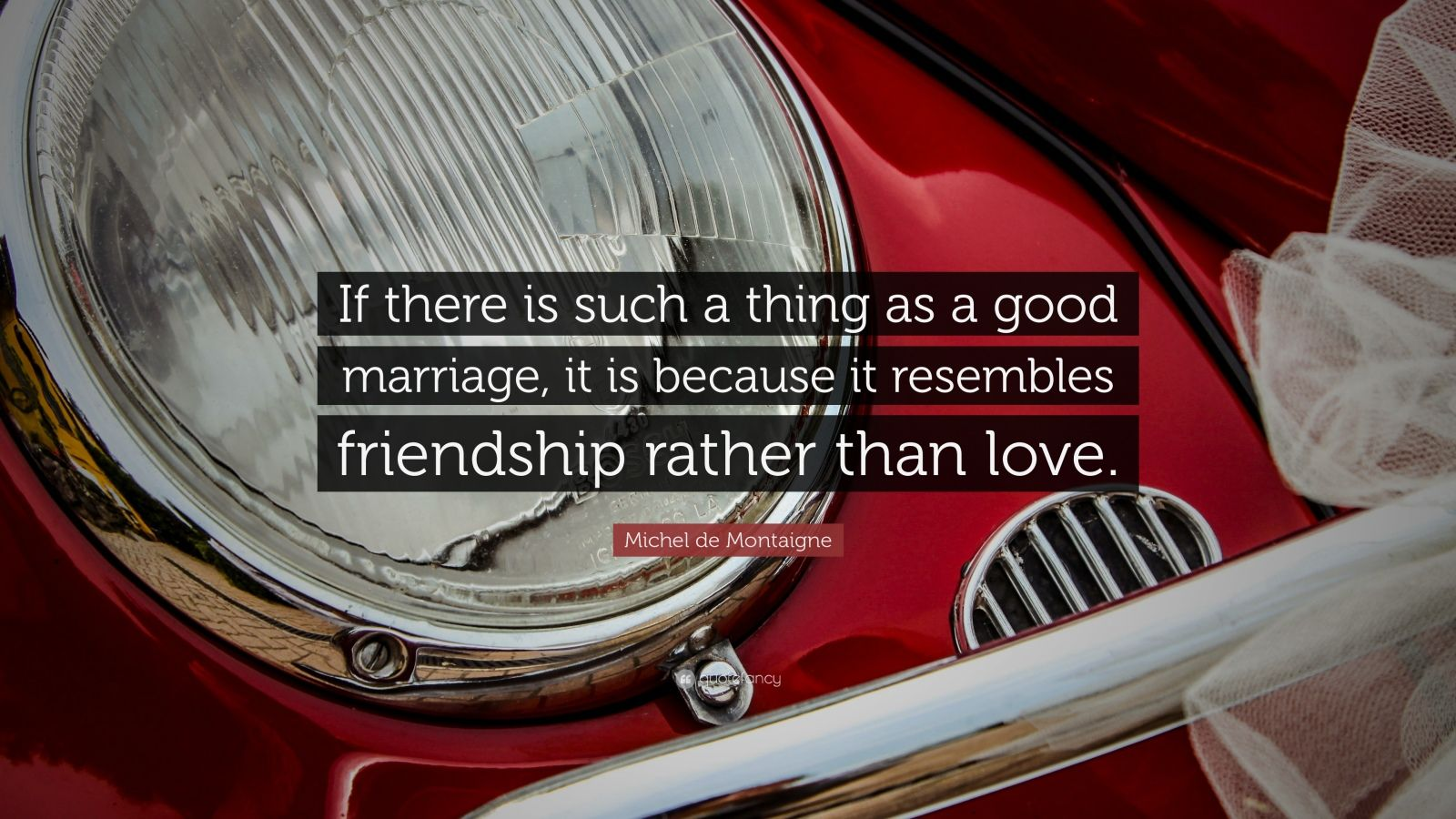 "Michel de Montaigne Quote: ""If there is such a thing as a good marriage, it is because it resembles friendship rather than love."""
