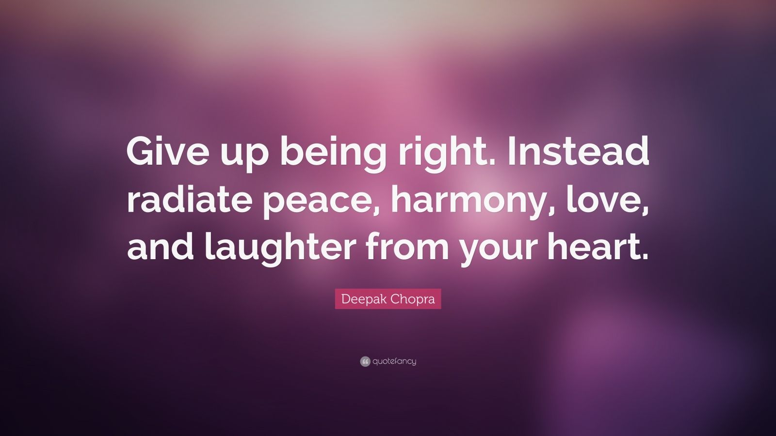 "Deepak Chopra Quote: ""Give up being right. Instead radiate peace, harmony, love, and laughter from your heart."""