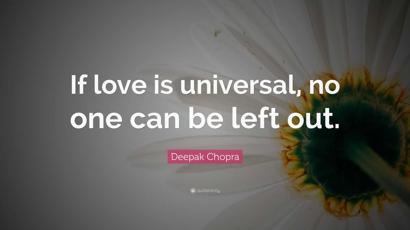 "Deepak Chopra Quote: ""If love is universal, no one can be left out."""