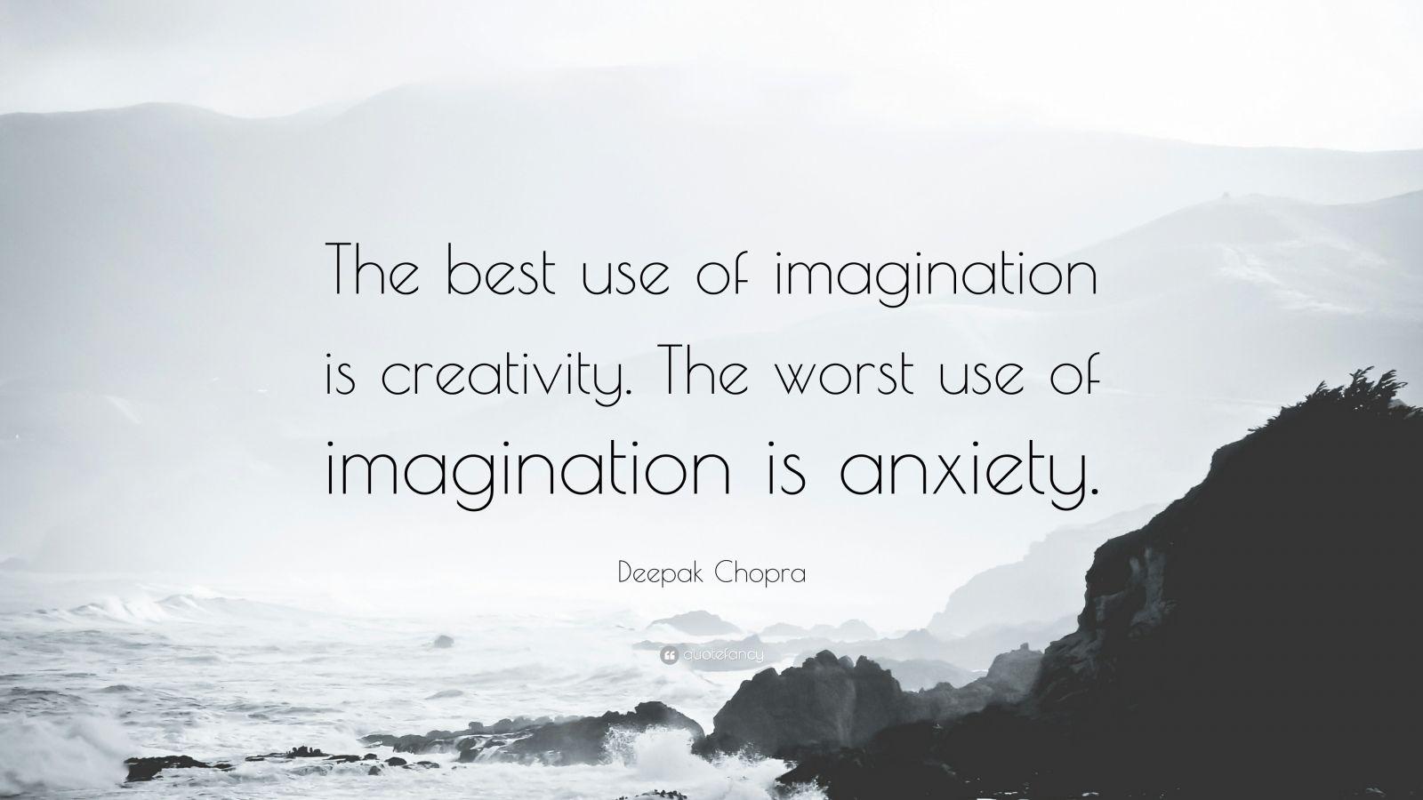 "Deepak Chopra Quote: ""The best use of imagination is creativity. The worst use of imagination is anxiety."""