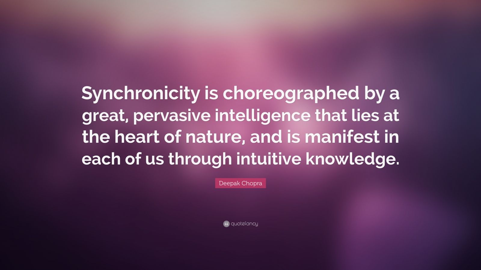 """Deepak Chopra Quote: """"Synchronicity is choreographed by a great, pervasive intelligence that lies at the heart of nature, and is manifest in each of us through intuitive knowledge."""""""