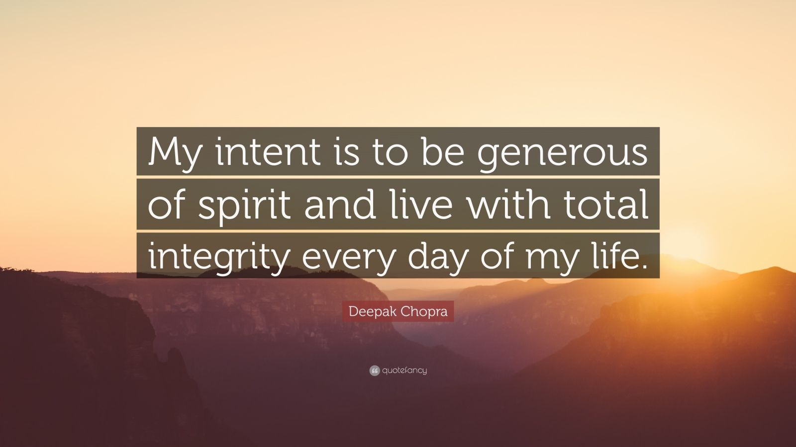 "Deepak Chopra Quote: ""My intent is to be generous of spirit and live with total integrity every day of my life."""