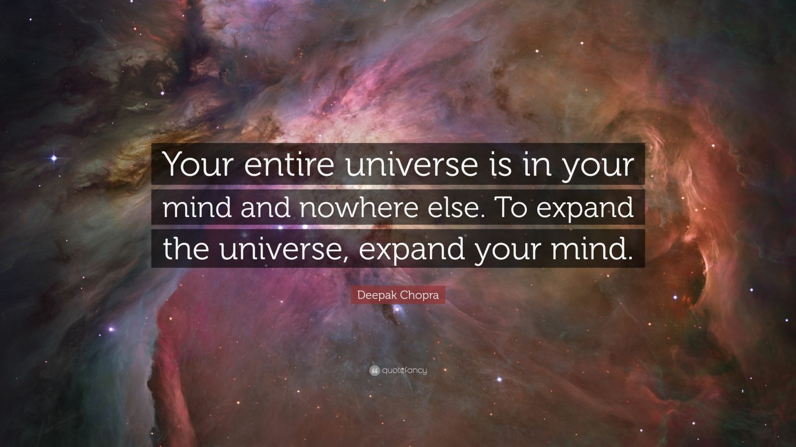 """Deepak Chopra Quote: """"Your entire universe is in your mind and nowhere else. To expand the universe, expand your mind."""""""