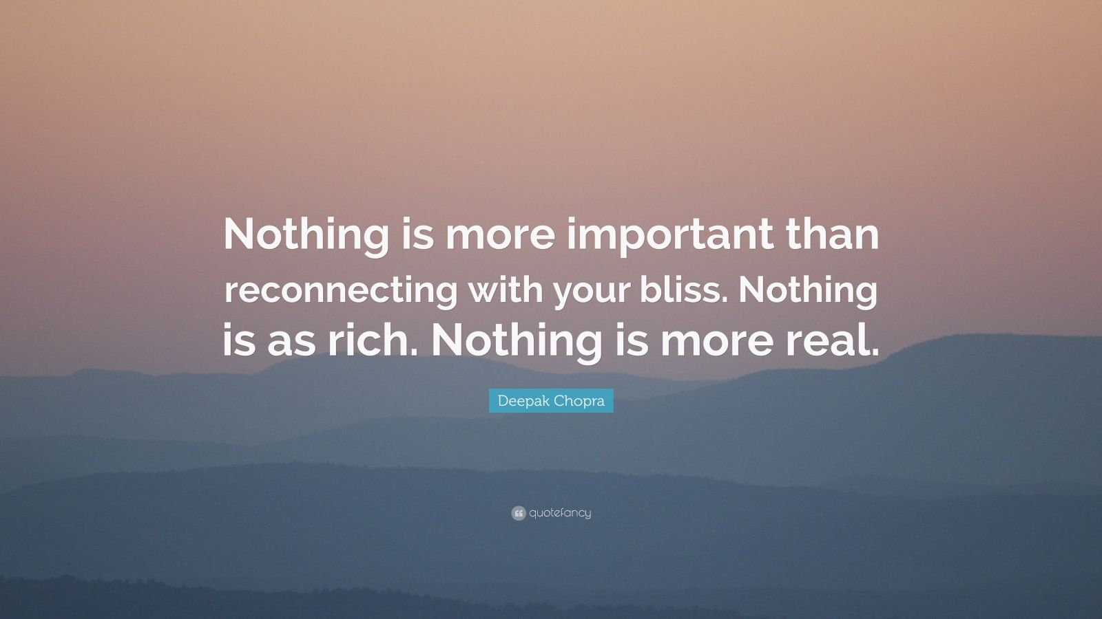 """Deepak Chopra Quote: """"Nothing is more important than reconnecting with your bliss. Nothing is as rich. Nothing is more real."""""""