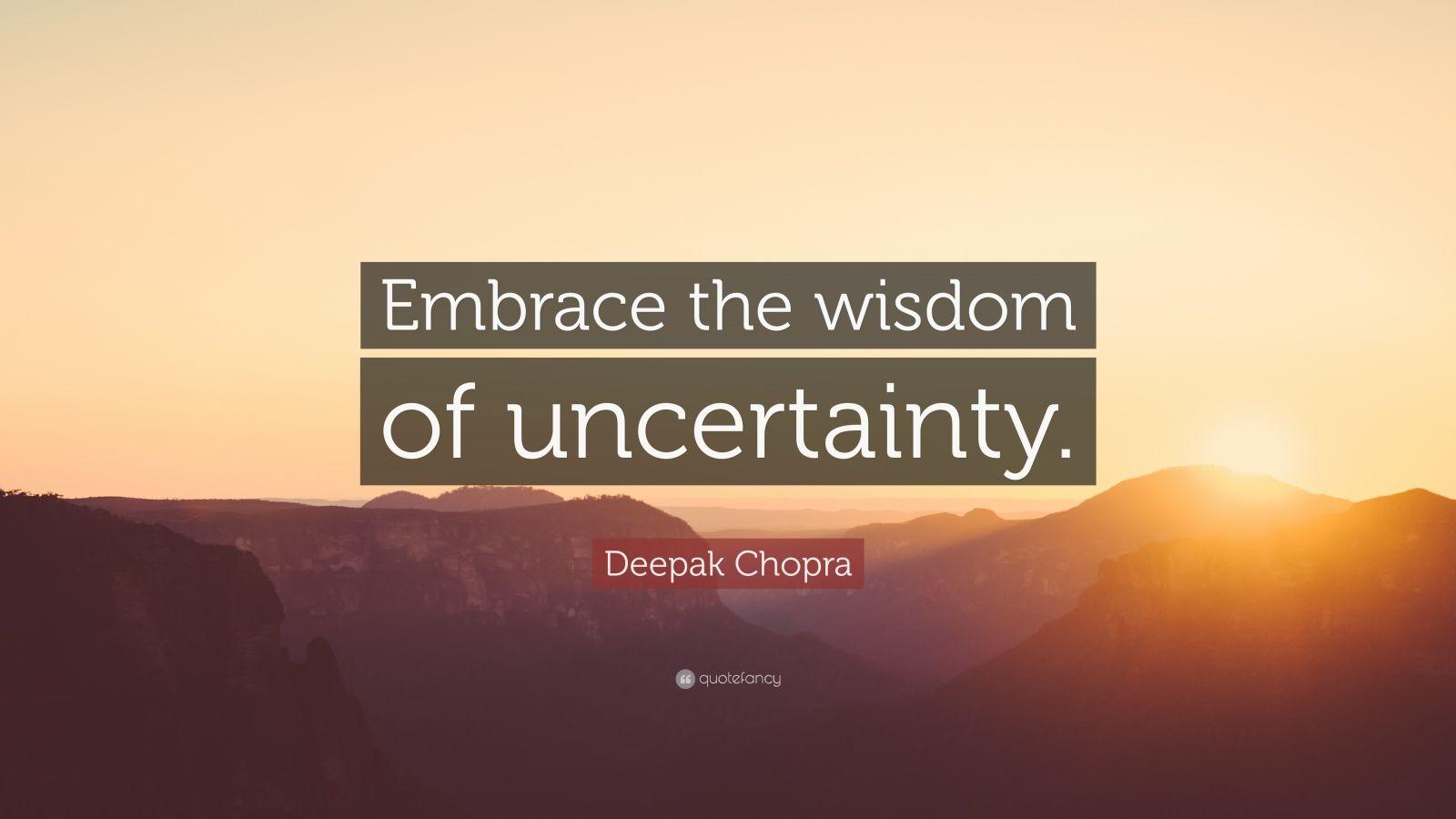"Deepak Chopra Quote: ""Embrace the wisdom of uncertainty."""