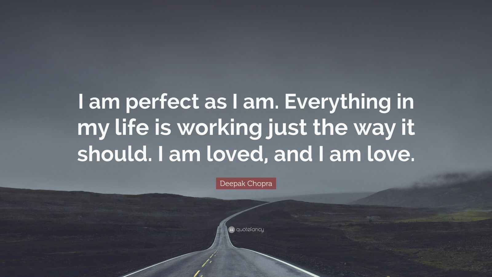 """Deepak Chopra Quote: """"I am perfect as I am. Everything in my life is working just the way it should. I am loved, and I am love."""""""
