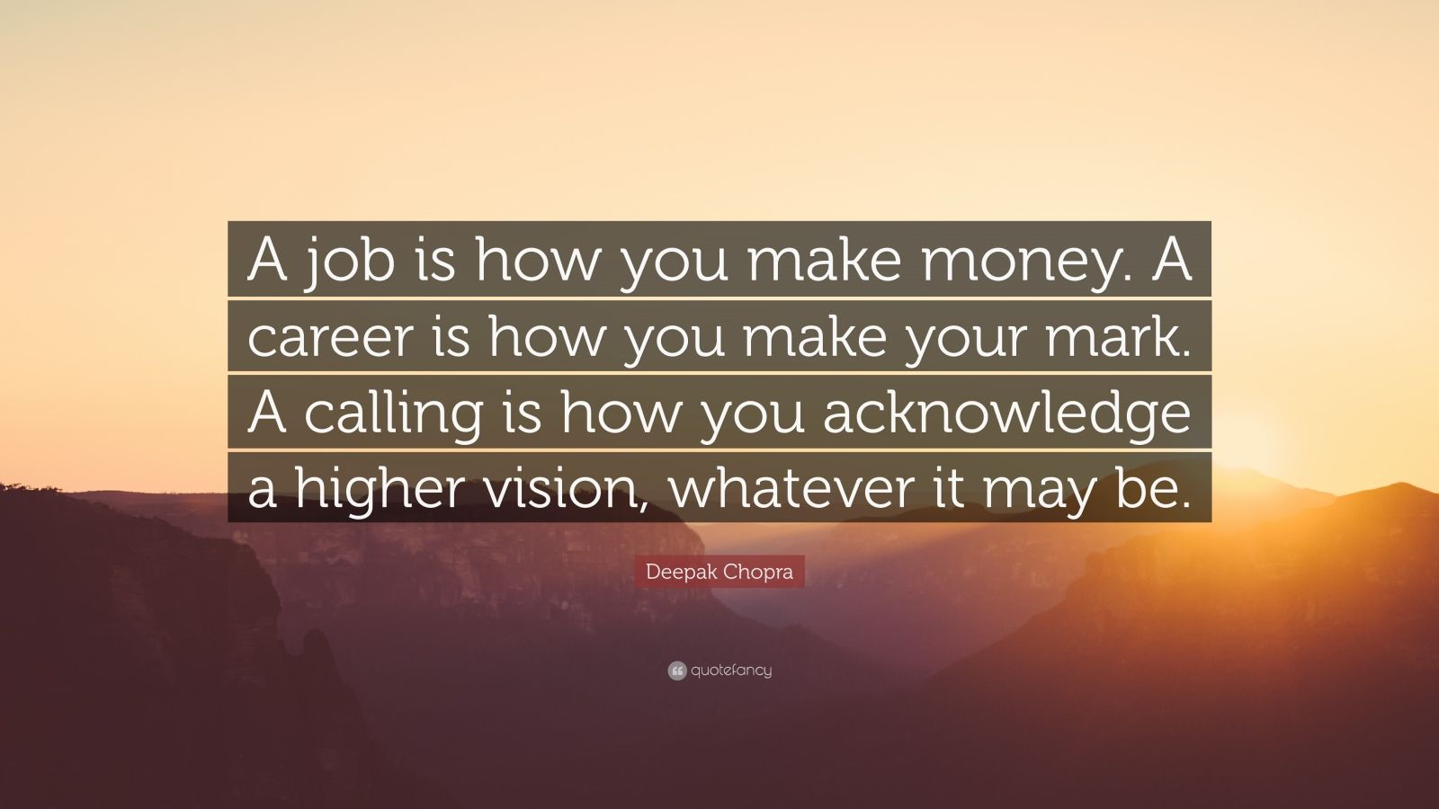 """Deepak Chopra Quote: """"A job is how you make money. A career is how you make your mark. A calling is how you acknowledge a higher vision, whatever it may be."""""""
