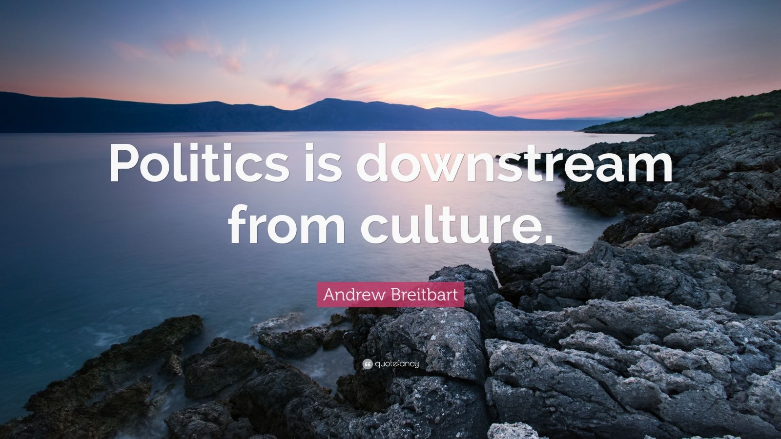 "Andrew Breitbart Quote: ""Politics is downstream from culture."""
