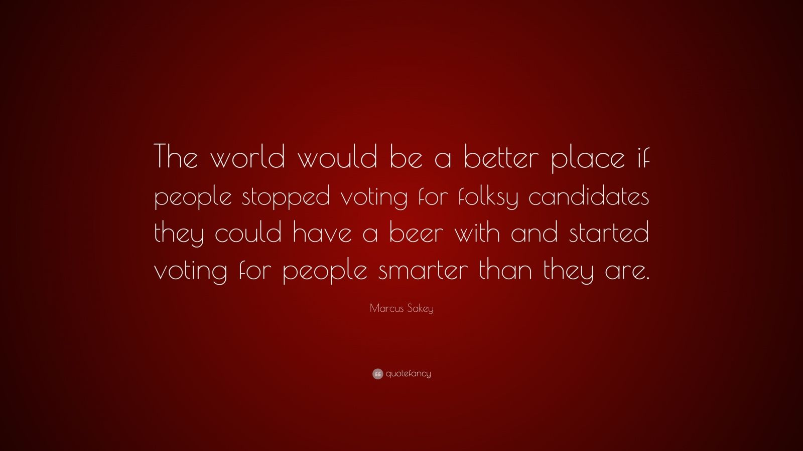"""Marcus Sakey Quote: """"The World Would Be A Better Place If"""