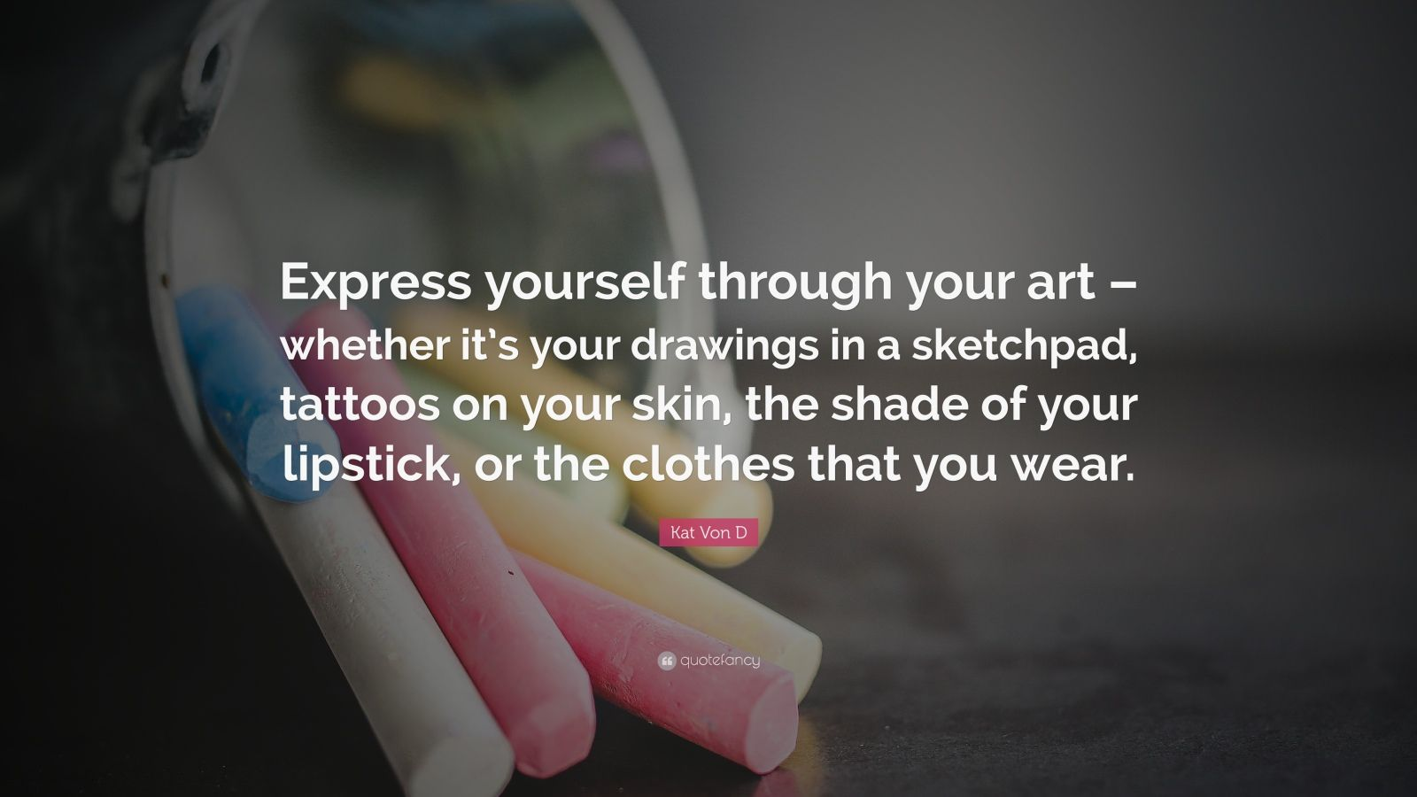"Kat Von D Quote: ""Express yourself through your art – whether it's your drawings in a sketchpad, tattoos on your skin, the shade of your lipstick, or the clothes that you wear."""