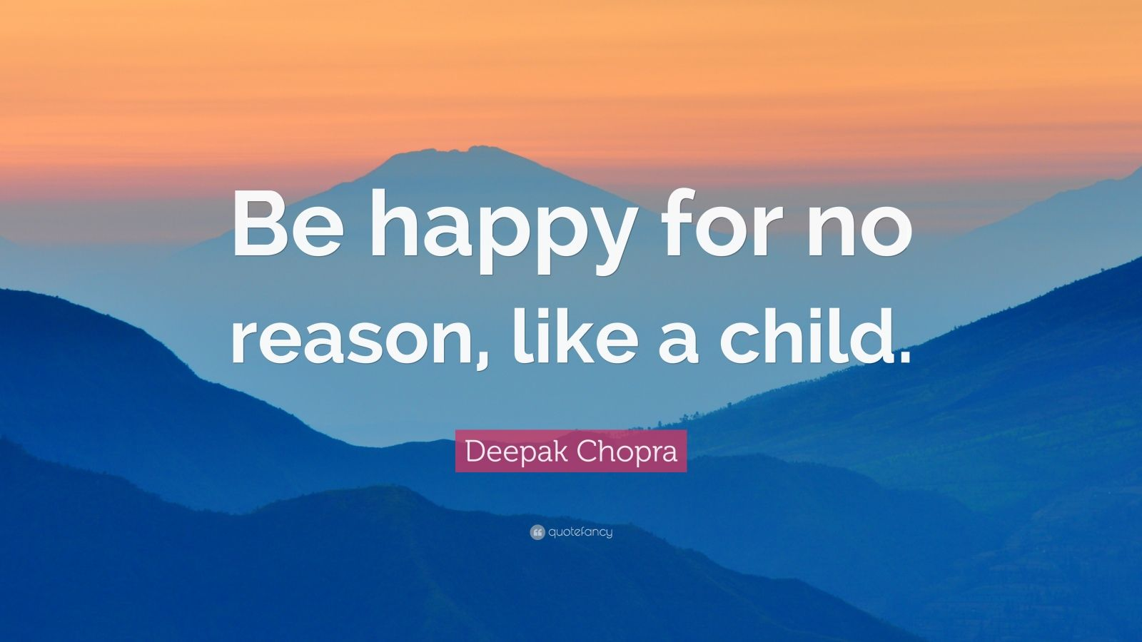 "Deepak Chopra Quote: ""Be happy for no reason, like a child."""