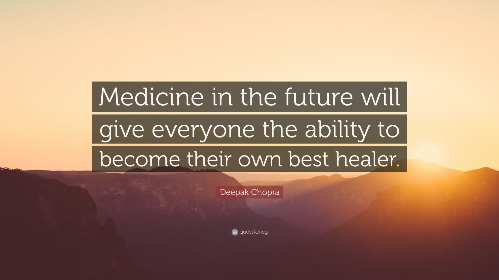 """Deepak Chopra Quote: """"Medicine in the future will give everyone the ability to become their own best healer."""""""
