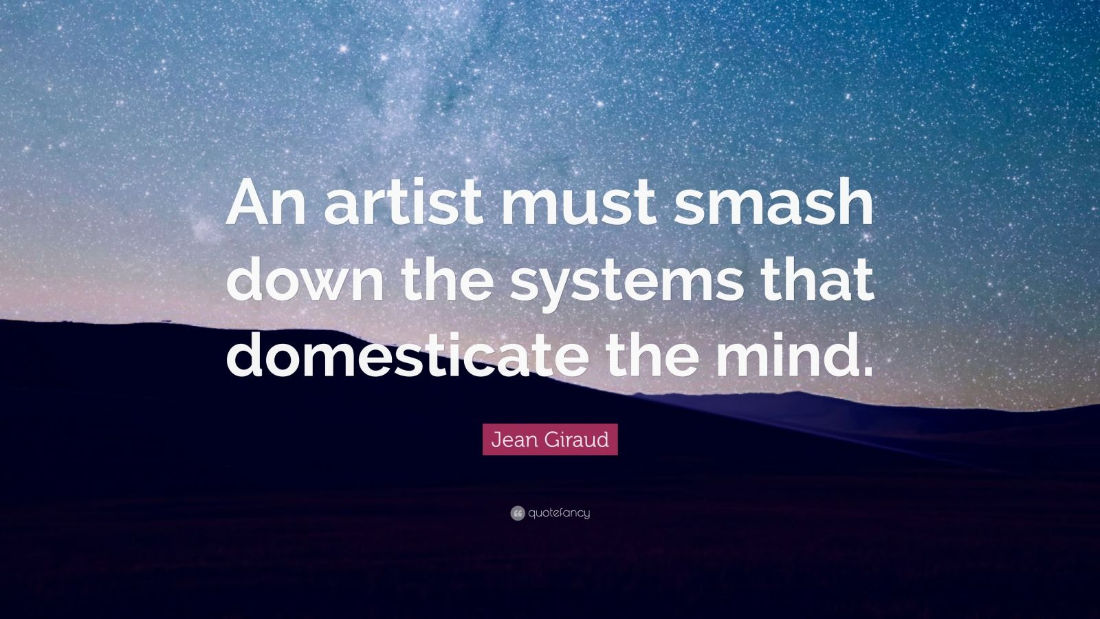 """Jean Giraud Quote: """"An artist must smash down the systems that domesticate the mind."""""""