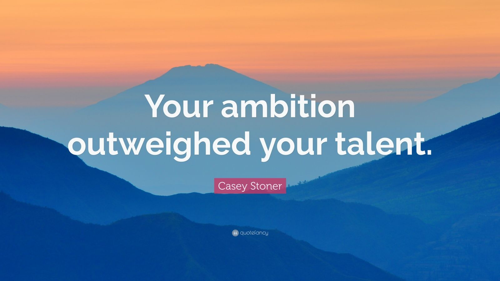 "Casey Stoner Quote: ""Your ambition outweighed your talent."""