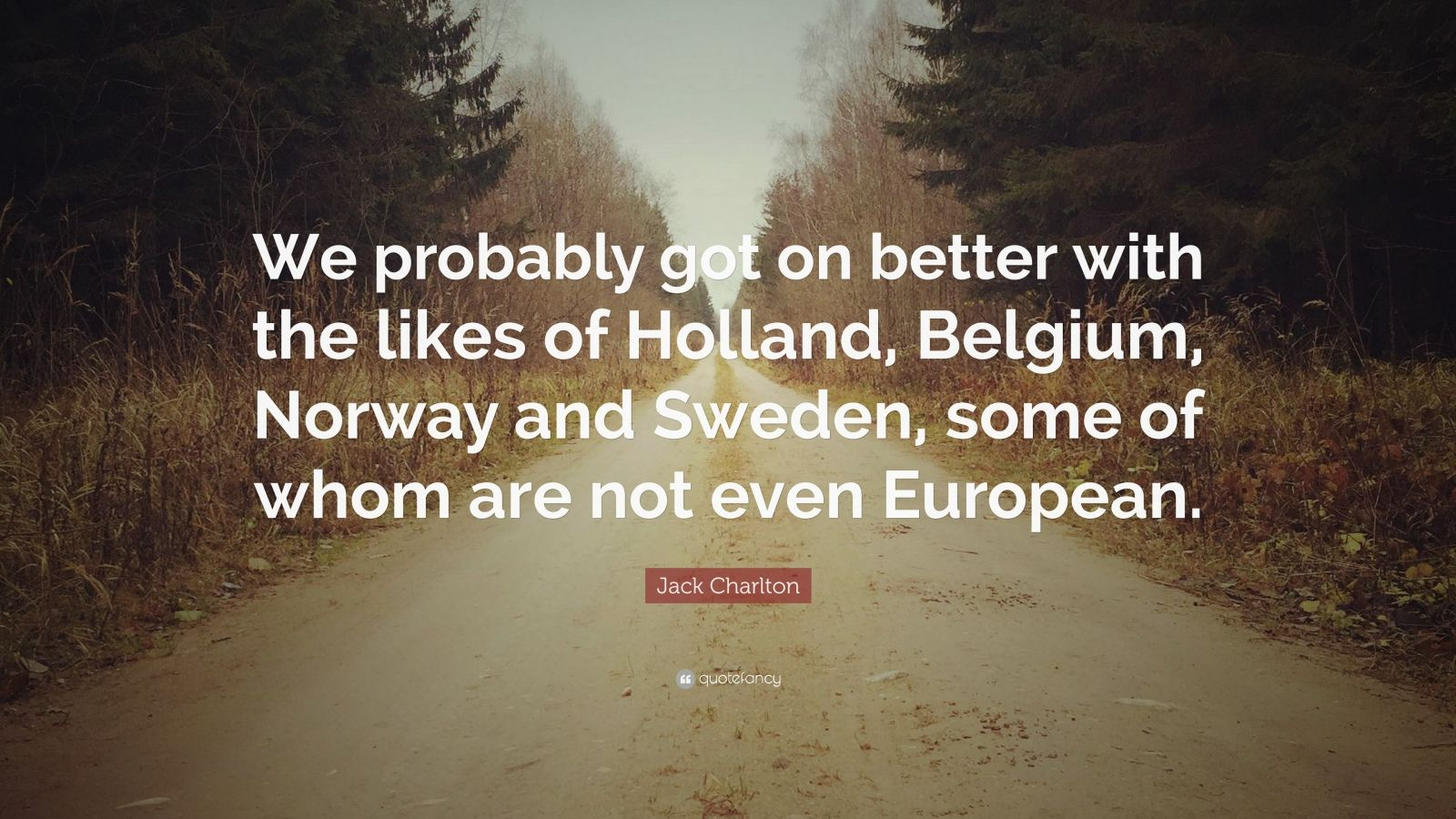 """Jack Charlton Quote: """"We probably got on better with the likes of Holland, Belgium, Norway and Sweden, some of whom are not even European."""""""
