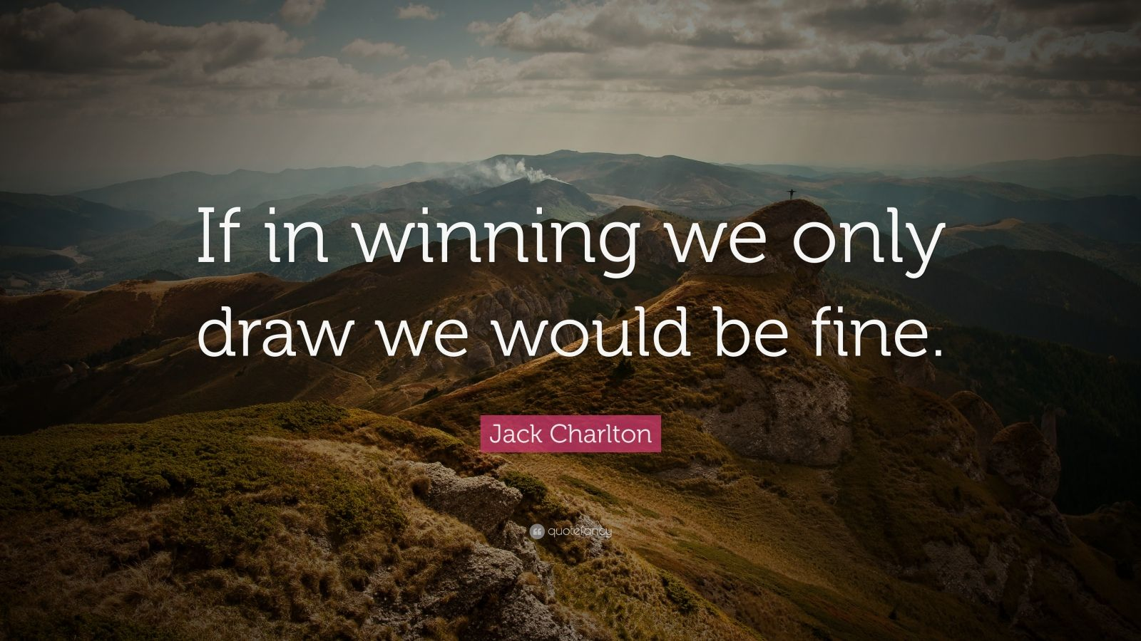 """Jack Charlton Quote: """"If in winning we only draw we would be fine."""""""