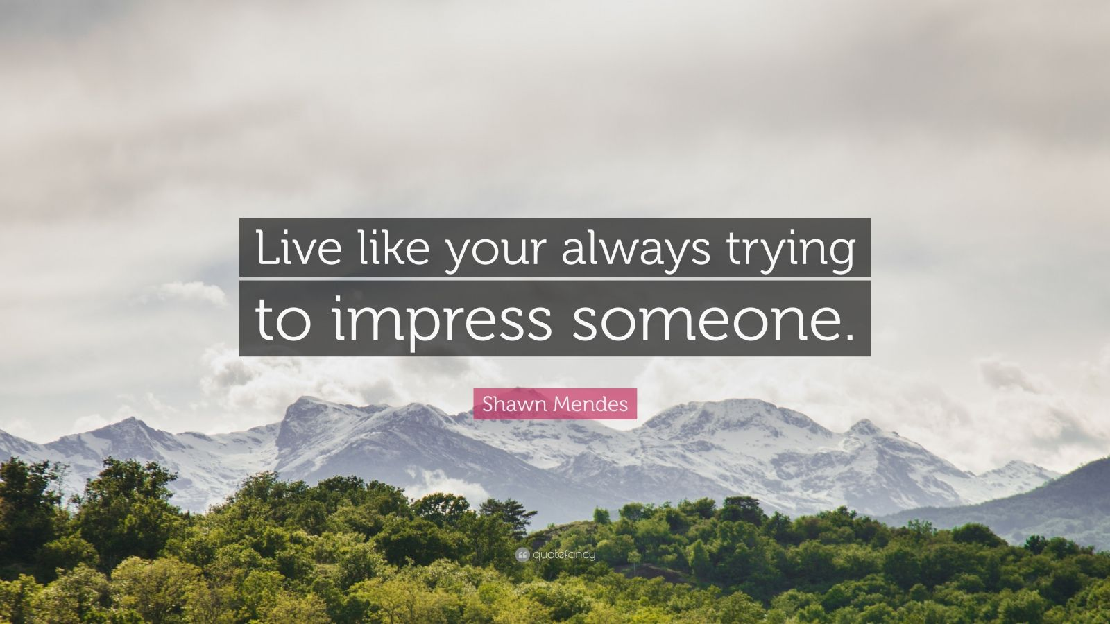 """Shawn Mendes Quote: """"Live like your always trying to impress someone."""""""