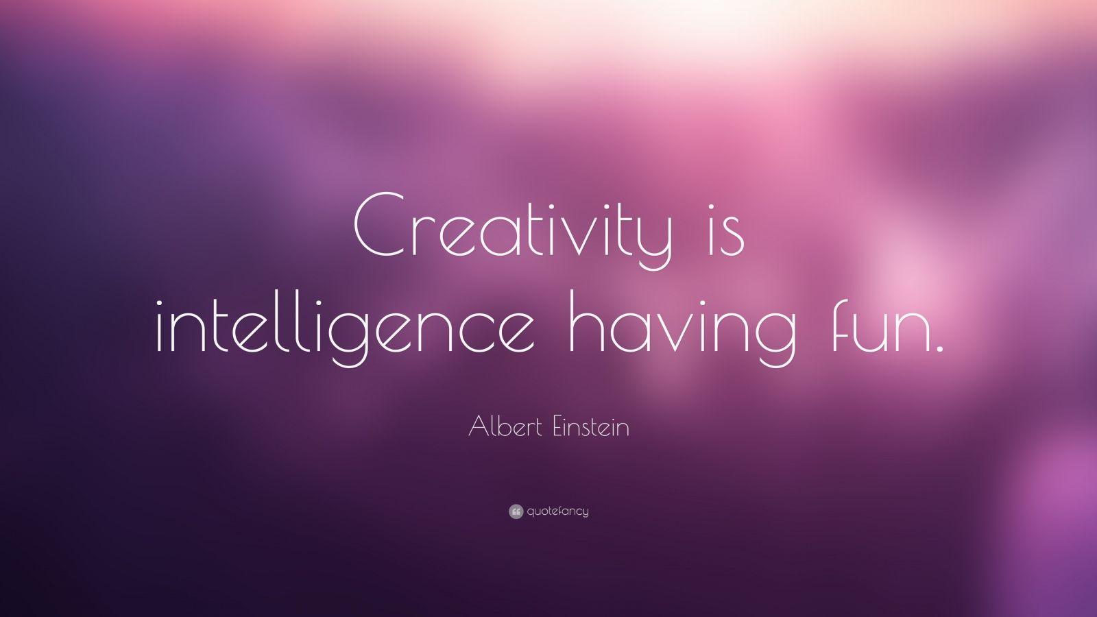 "Creativity Quotes: ""Creativity is intelligence having fun."" — Albert Einstein"