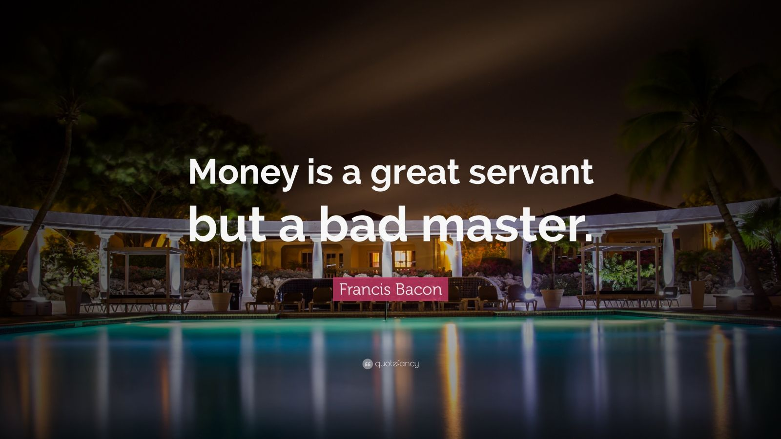 "Francis Bacon Quote: ""Money is a great servant but a bad master."""