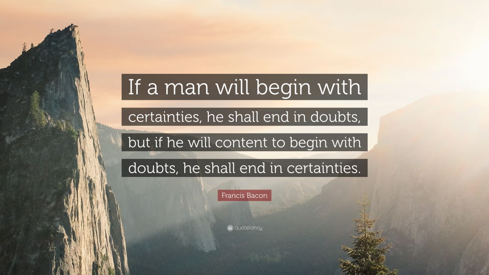 "Francis Bacon Quote: ""If a man will begin with certainties, he shall end in doubts, but if he will content to begin with doubts, he shall end in certainties."""