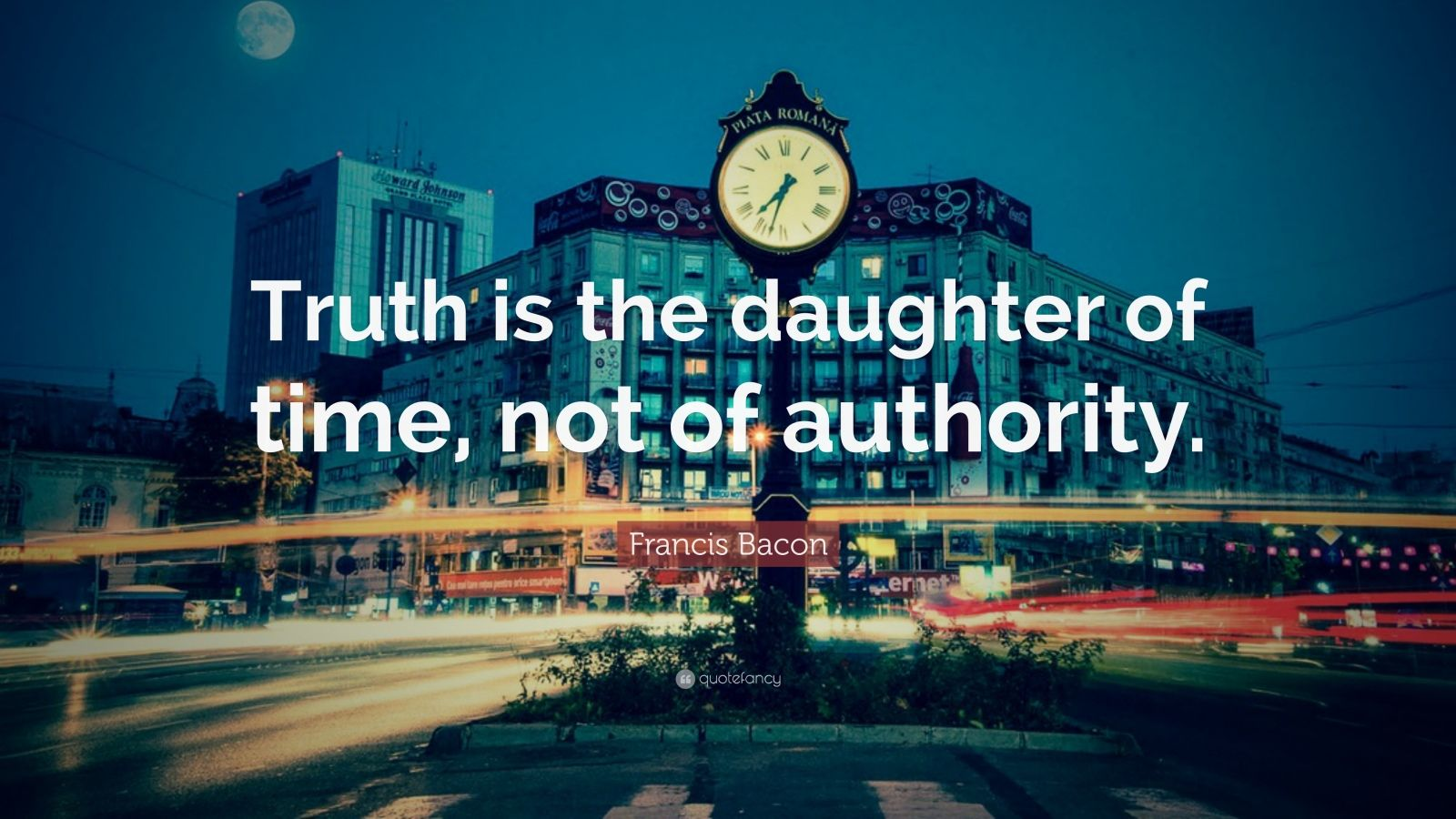 "Francis Bacon Quote: ""Truth is the daughter of time, not of authority."""