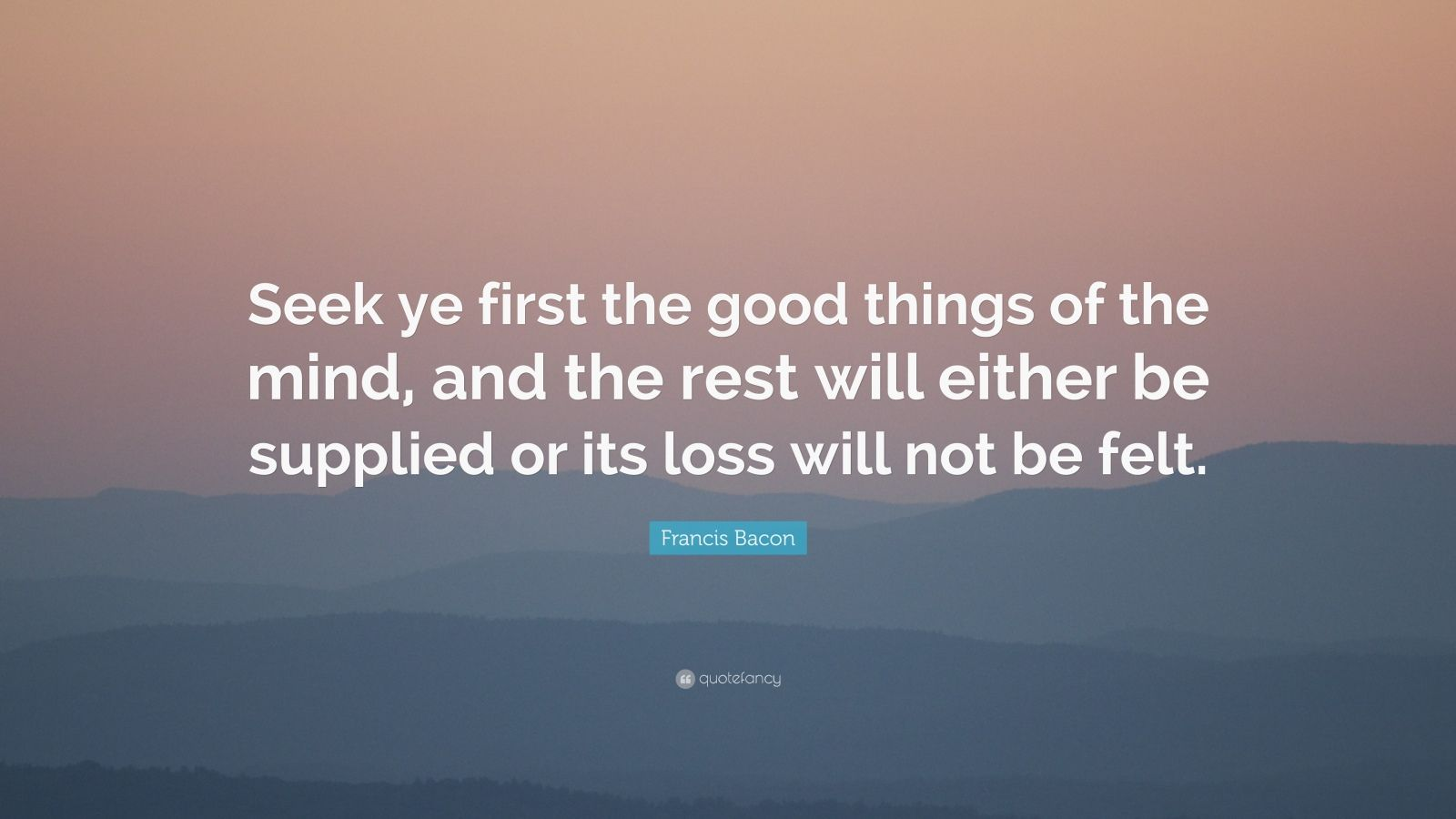 "Francis Bacon Quote: ""Seek ye first the good things of the mind, and the rest will either be supplied or its loss will not be felt."""