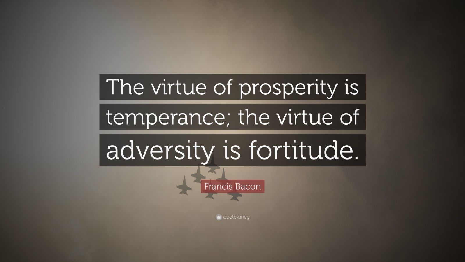 """Francis Bacon Quote: """"The virtue of prosperity is temperance; the virtue of adversity is fortitude."""""""