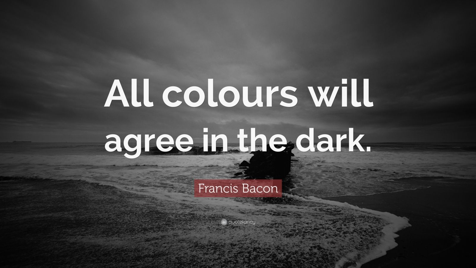 """Francis Bacon Quote: """"All colours will agree in the dark."""""""