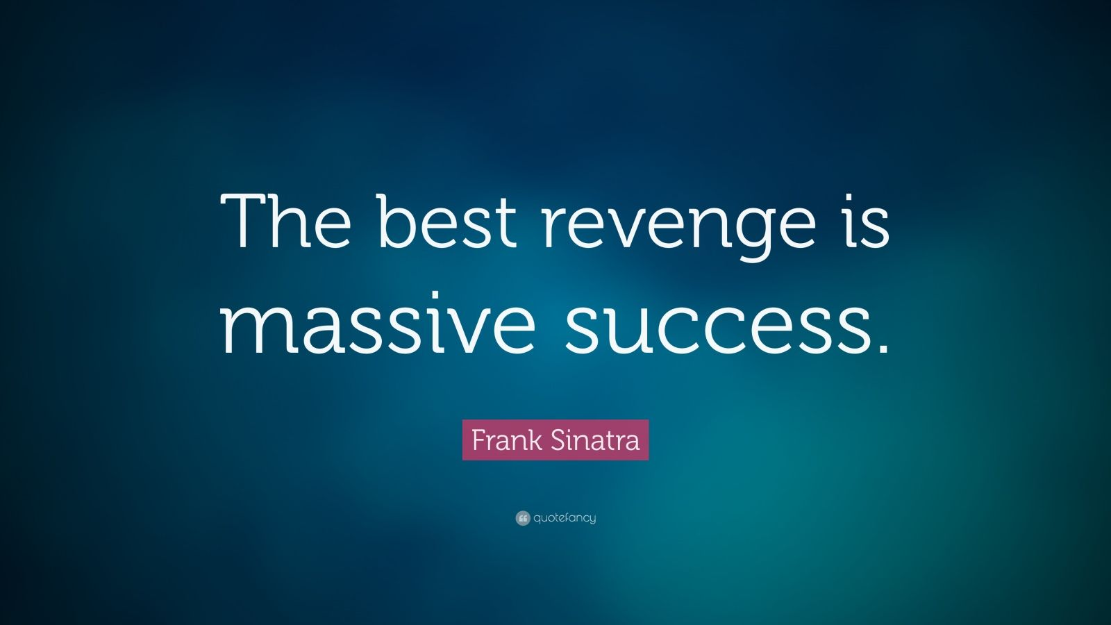 "Frank Sinatra Quote: ""The best revenge is massive success."""