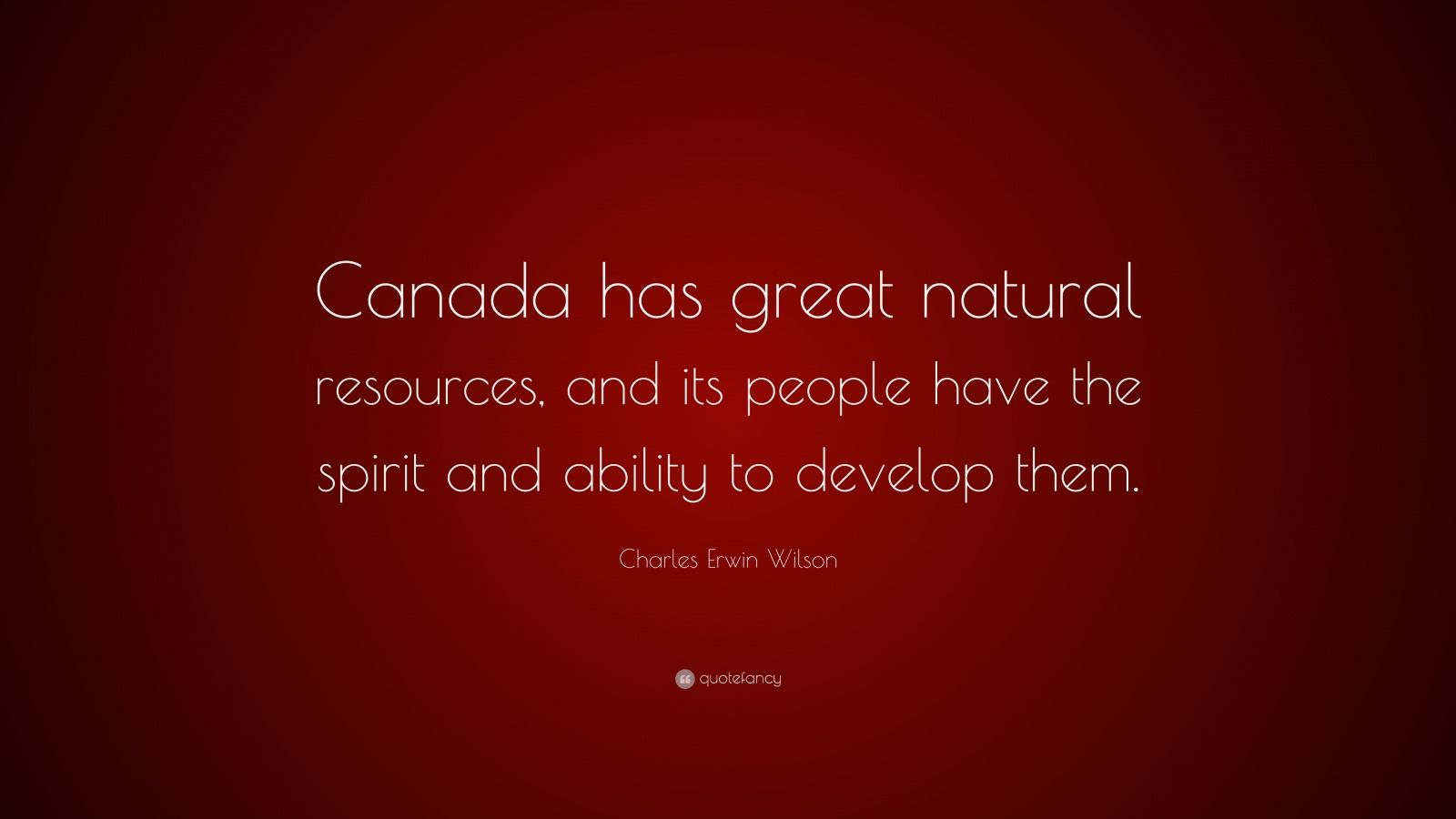 "Charles Erwin Wilson Quote: ""Canada has great natural resources, and its people have the spirit and ability to develop them."""