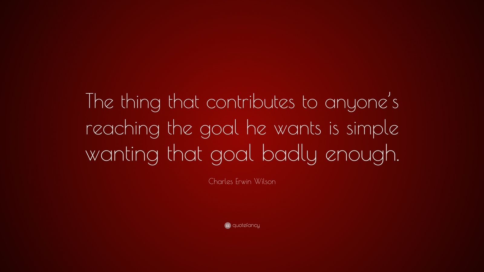 "Charles Erwin Wilson Quote: ""The thing that contributes to anyone's reaching the goal he wants is simple wanting that goal badly enough."""