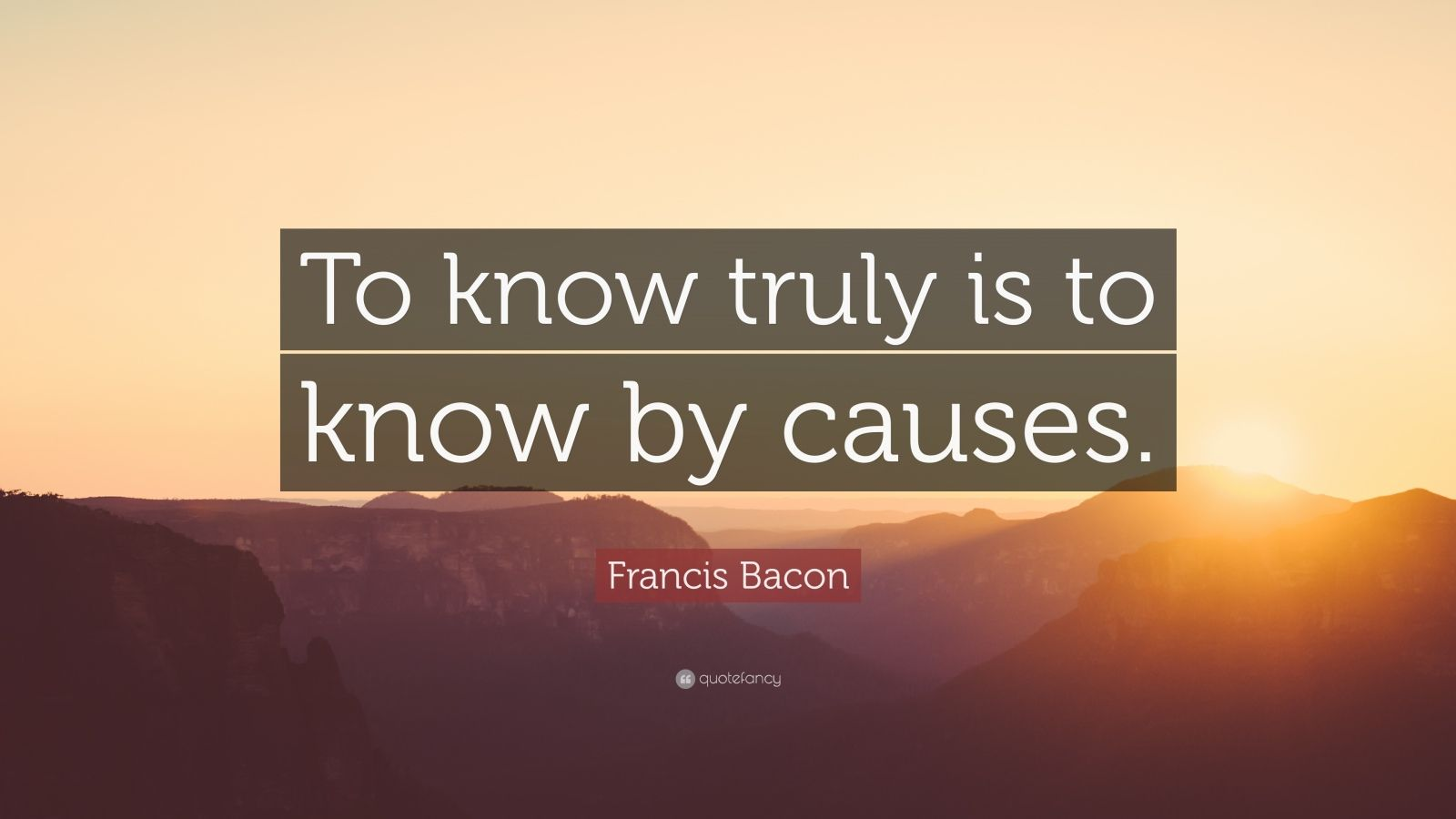 """Francis Bacon Quote: """"To know truly is to know by causes."""""""