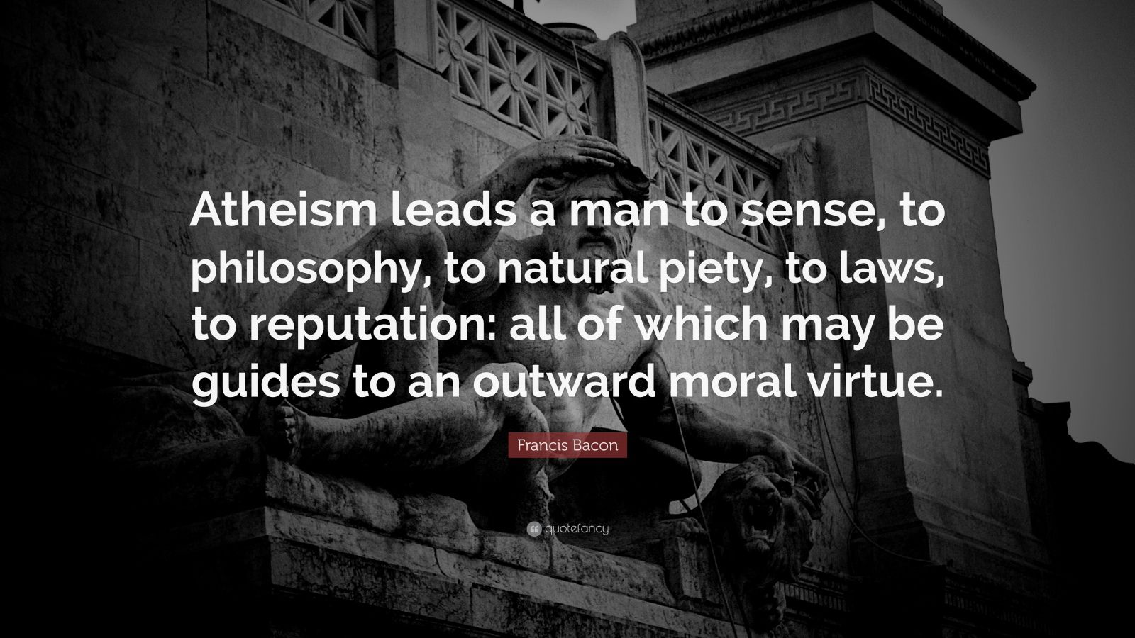 """Francis Bacon Quote: """"Atheism leads a man to sense, to philosophy, to natural piety, to laws, to reputation: all of which may be guides to an outward moral virtue."""""""