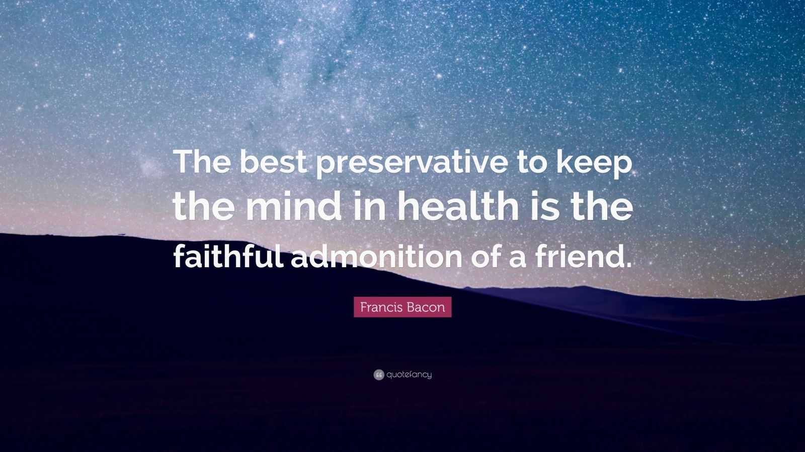 "Francis Bacon Quote: ""The best preservative to keep the mind in health is the faithful admonition of a friend."""