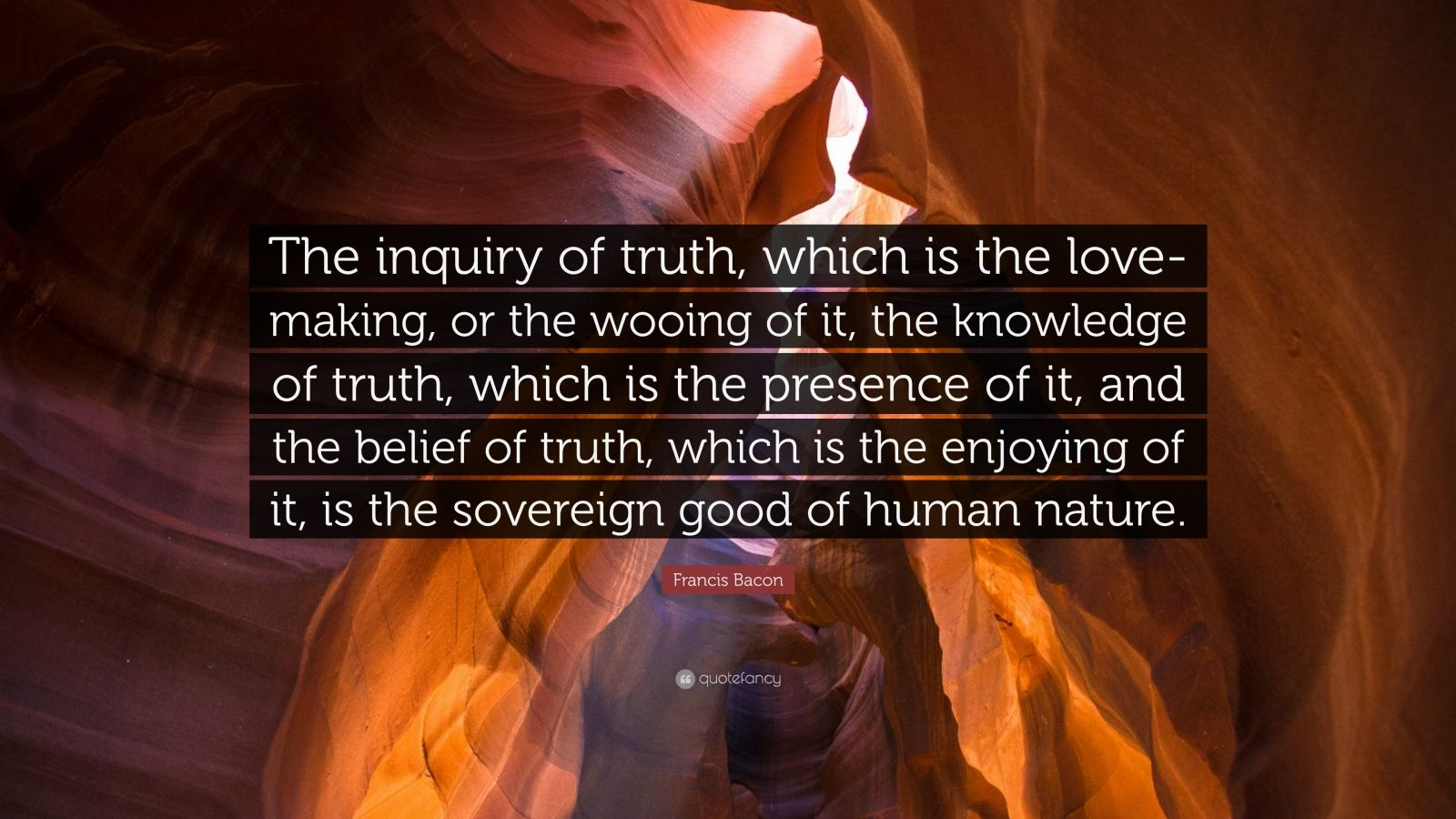 """Francis Bacon Quote: """"The inquiry of truth, which is the love-making, or the wooing of it, the knowledge of truth, which is the presence of it, and the belief of truth, which is the enjoying of it, is the sovereign good of human nature."""""""
