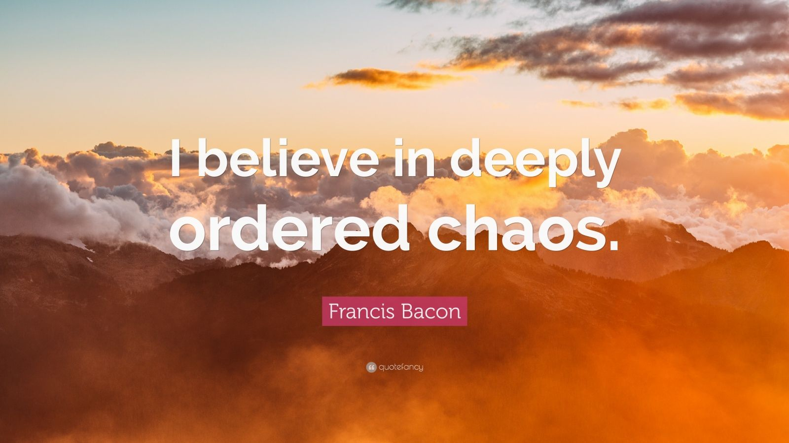 "Francis Bacon Quote: ""I believe in deeply ordered chaos."""