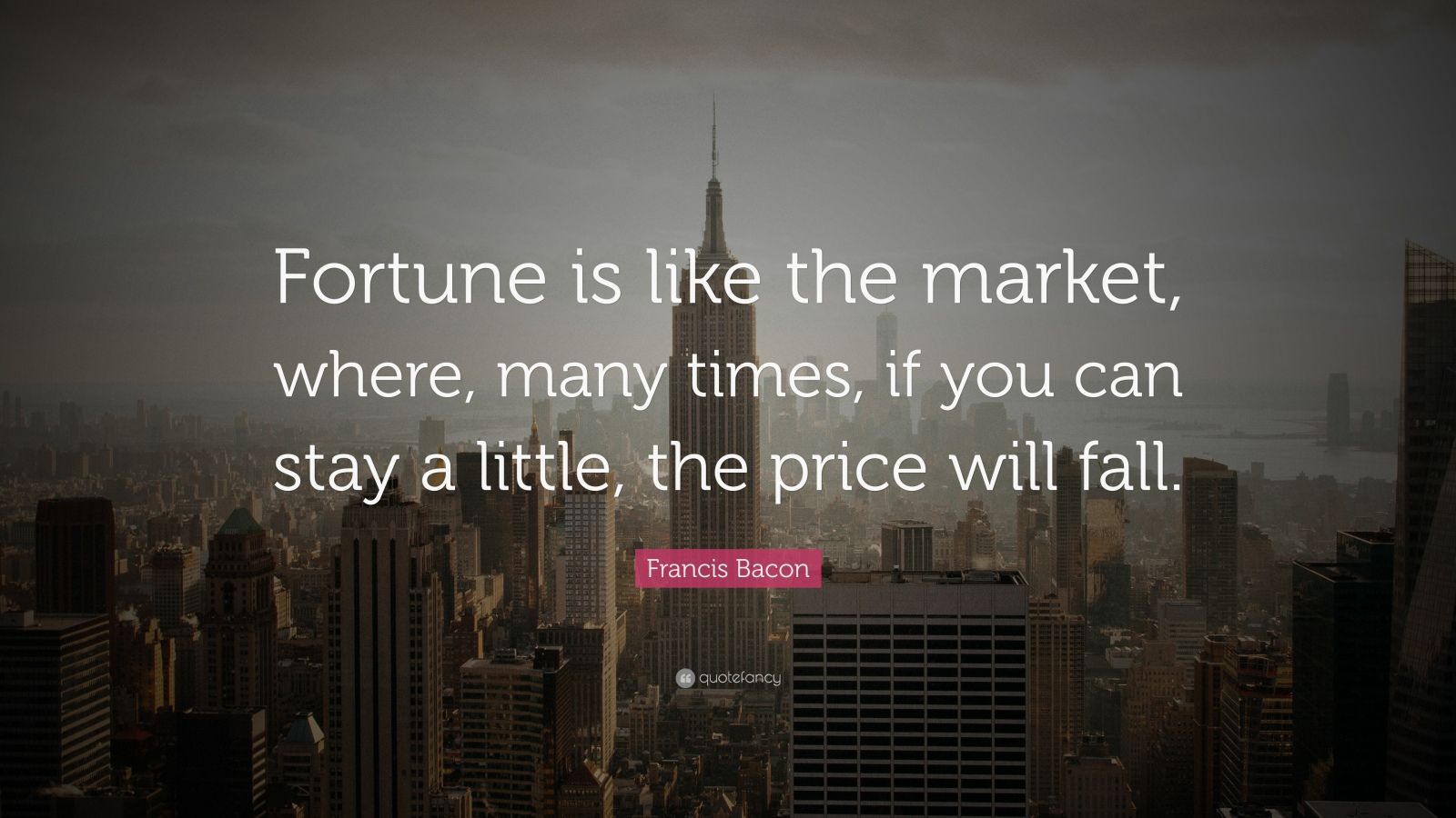"Francis Bacon Quote: ""Fortune is like the market, where, many times, if you can stay a little, the price will fall."""