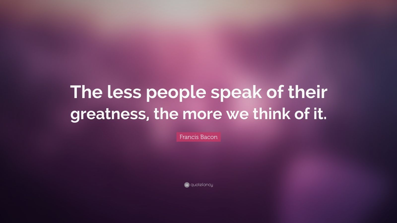 "Francis Bacon Quote: ""The less people speak of their greatness, the more we think of it."""