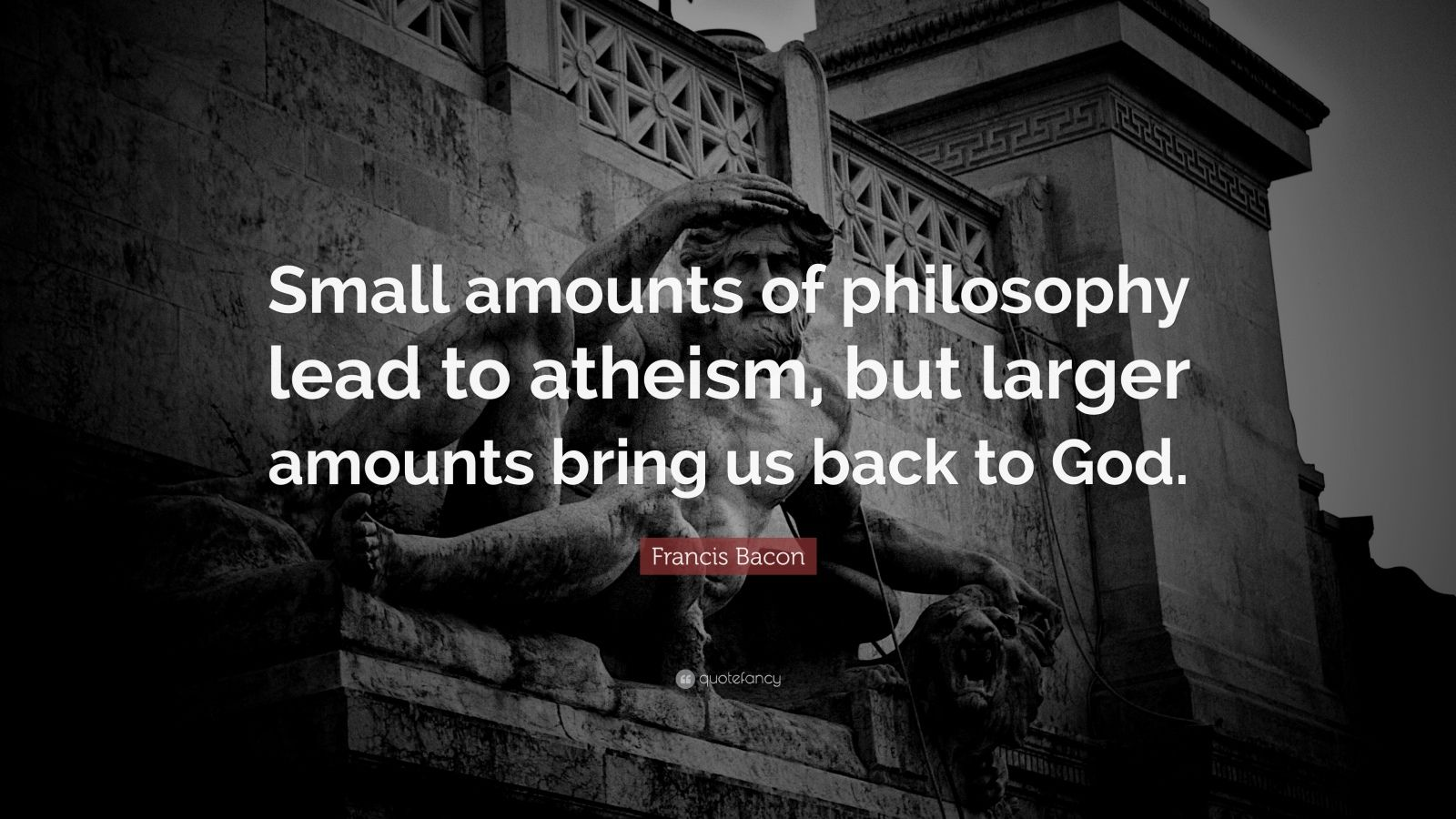 """Francis Bacon Quote: """"Small amounts of philosophy lead to atheism, but larger amounts bring us back to God."""""""