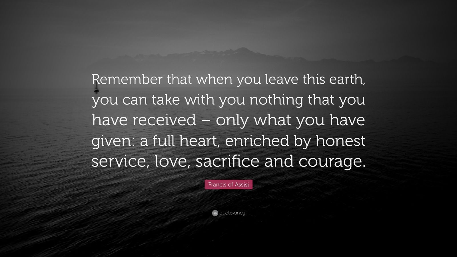 """Francis of Assisi Quote: """"Remember that when you leave this earth, you can take with you nothing that you have received – only what you have given: a full heart, enriched by honest service, love, sacrifice and courage."""""""