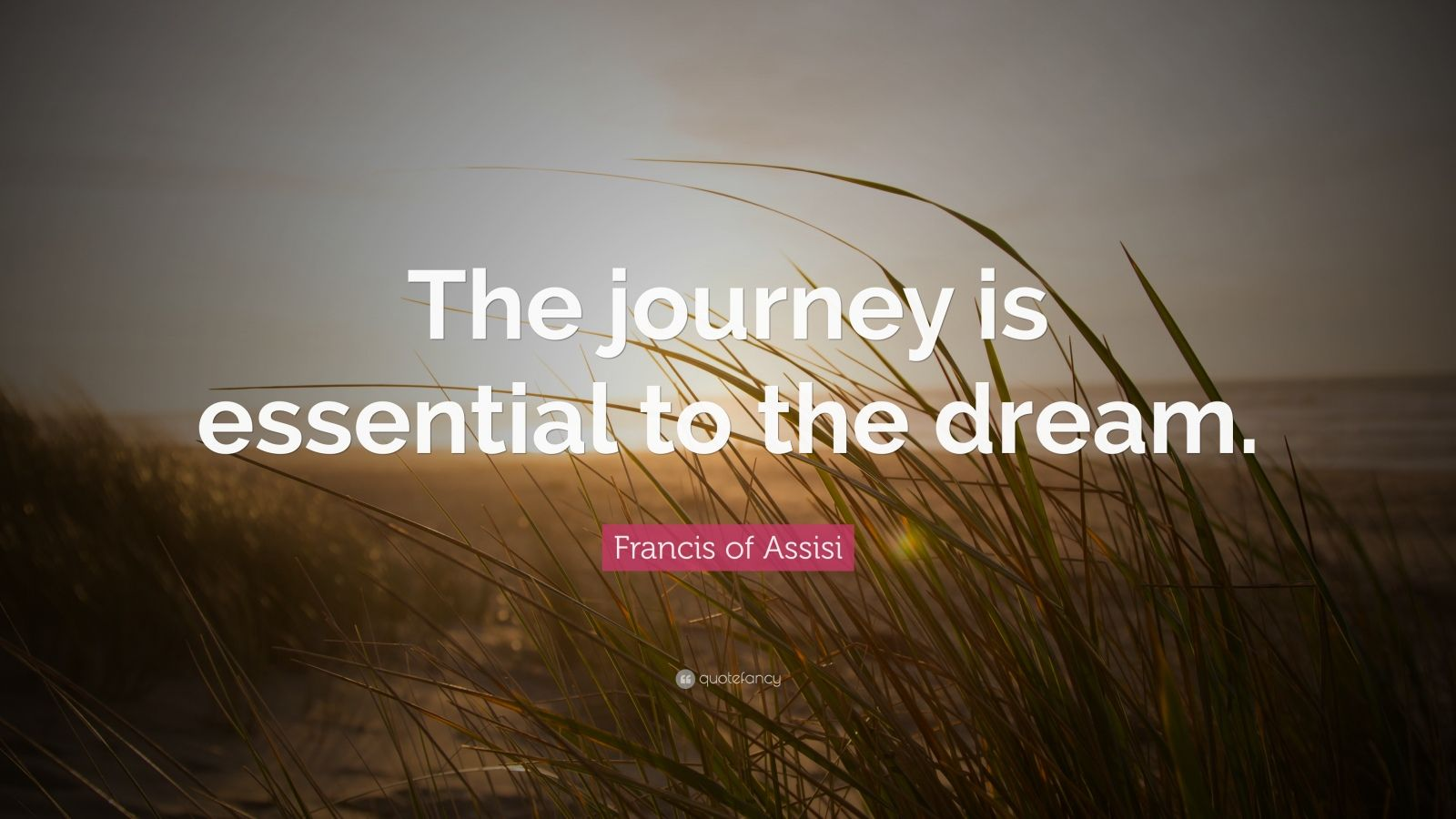"Francis of Assisi Quote: ""The journey is essential to the dream."""