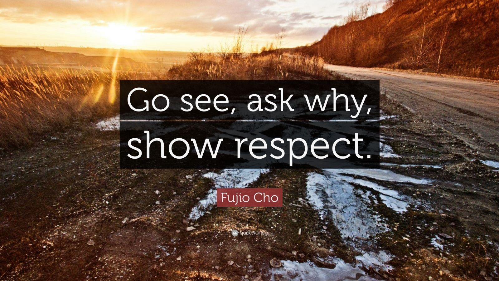 """Fujio Cho Quote: """"Go see, ask why, show respect."""""""