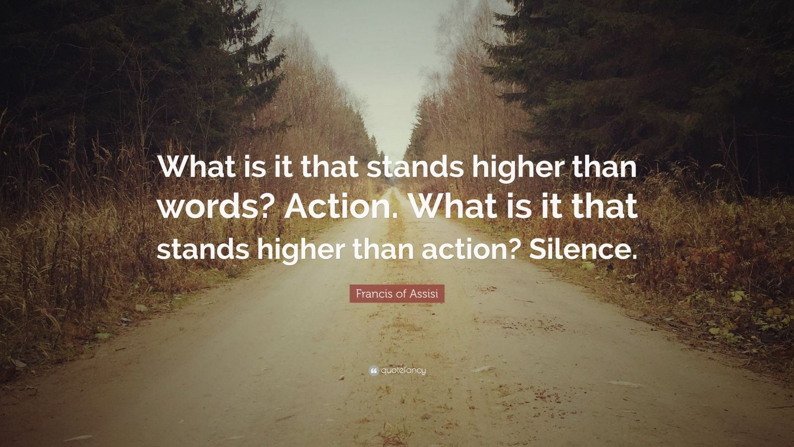 """Francis of Assisi Quote: """"What is it that stands higher than words? Action. What is it that stands higher than action? Silence."""""""