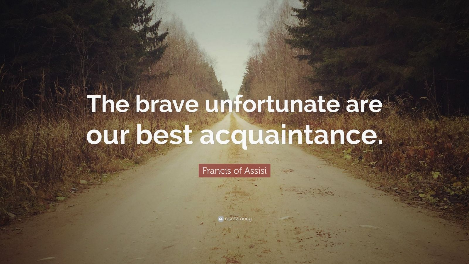 "Francis of Assisi Quote: ""The brave unfortunate are our best acquaintance."""